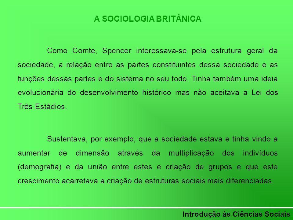 Introdução às Ciências Sociais A SOCIOLOGIA BRITÂNICA Como Comte, Spencer interessava-se pela estrutura geral da sociedade, a relação entre as partes