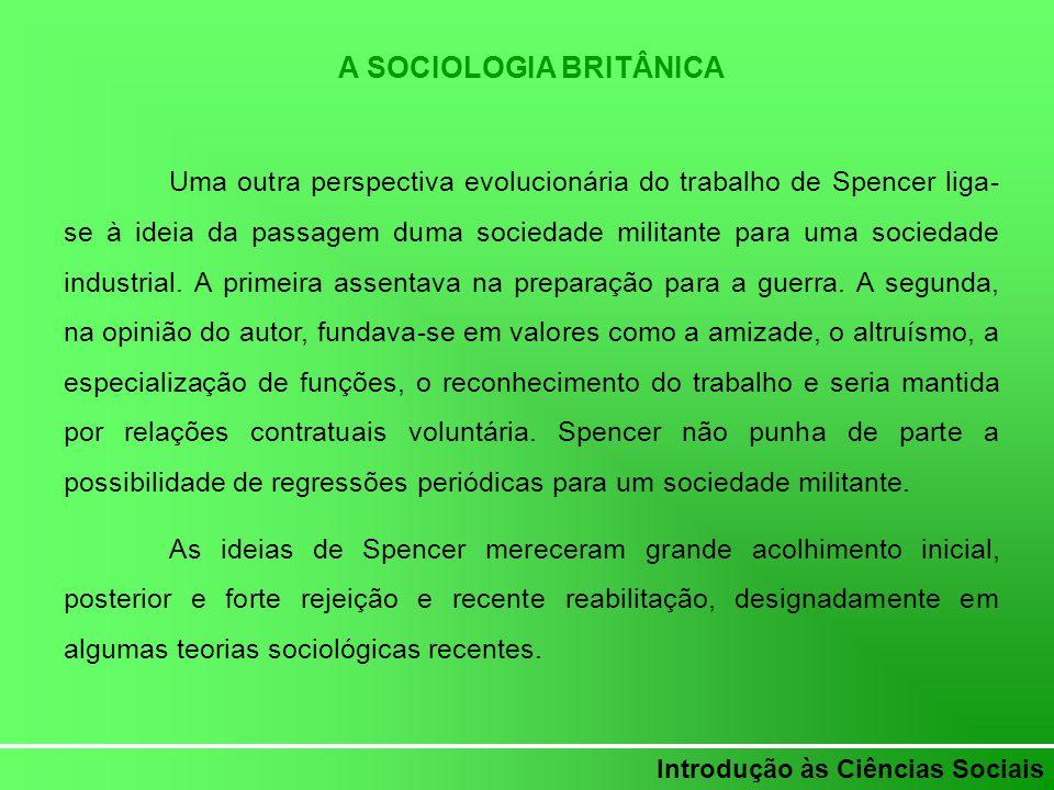 Introdução às Ciências Sociais A SOCIOLOGIA BRITÂNICA Uma outra perspectiva evolucionária do trabalho de Spencer liga- se à ideia da passagem duma soc
