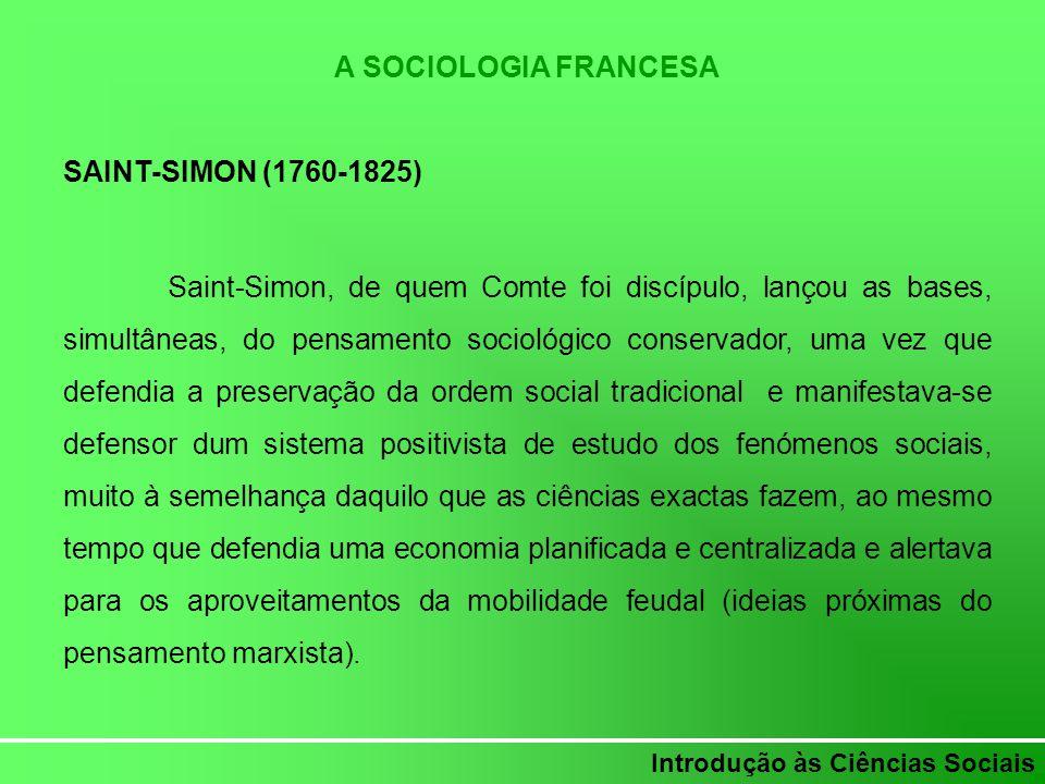 Introdução às Ciências Sociais A SOCIOLOGIA FRANCESA SAINT-SIMON (1760-1825) Saint-Simon, de quem Comte foi discípulo, lançou as bases, simultâneas, d