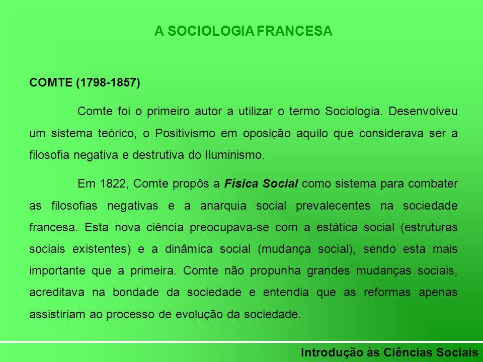 Introdução às Ciências Sociais A SOCIOLOGIA FRANCESA COMTE (1798-1857) Comte foi o primeiro autor a utilizar o termo Sociologia. Desenvolveu um sistem