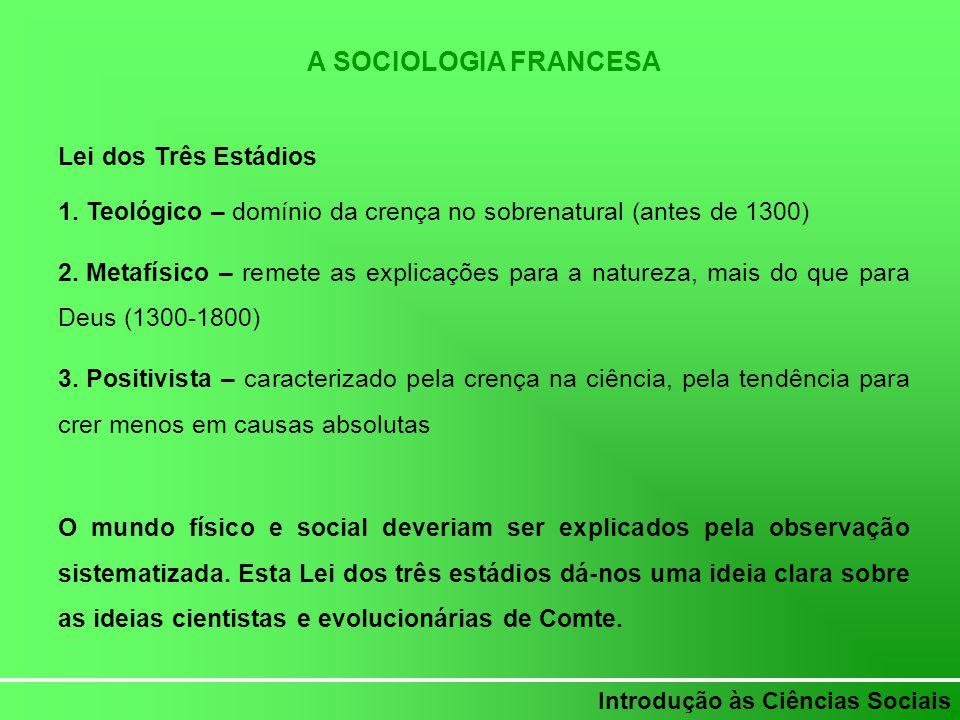 Introdução às Ciências Sociais A SOCIOLOGIA FRANCESA Lei dos Três Estádios 1. Teológico – domínio da crença no sobrenatural (antes de 1300) 2. Metafís