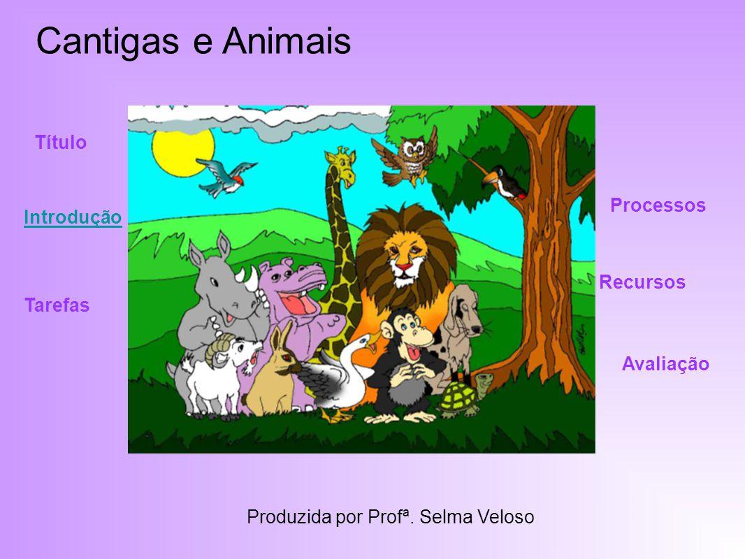 Cantigas e Animais Título Introdução Recursos Processos Tarefas Avaliação Produzida por Profª.