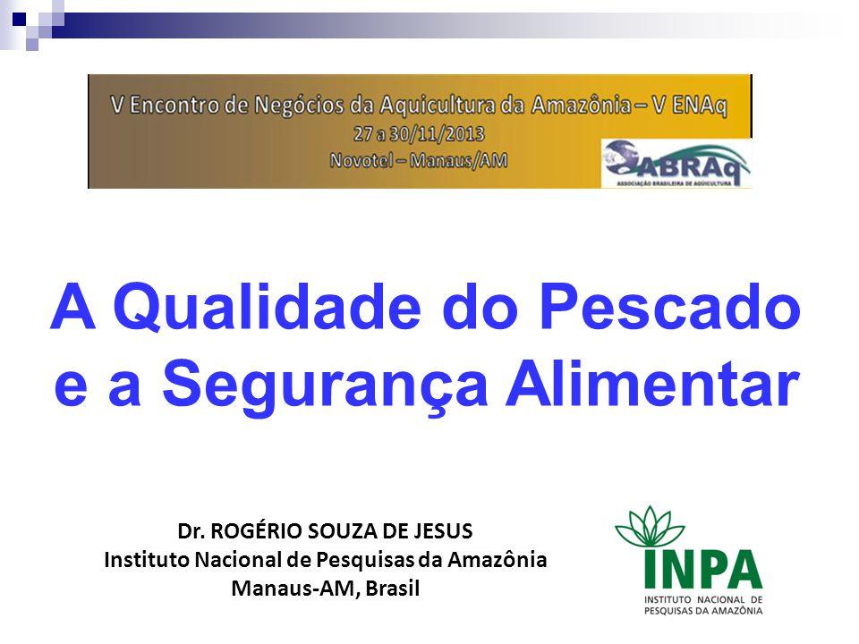 A Qualidade do Pescado e a Segurança Alimentar Dr. ROGÉRIO SOUZA DE JESUS Instituto Nacional de Pesquisas da Amazônia Manaus-AM, Brasil
