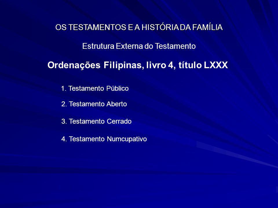 OS TESTAMENTOS E A HISTÓRIA DA FAMÍLIA Estrutura Externa do Testamento Ordenações Filipinas, livro 4, título LXXX 1. Testamento Público 2. Testamento