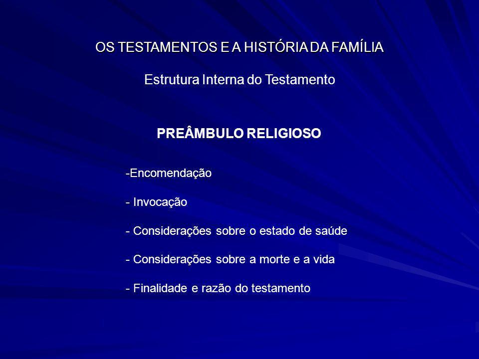 OS TESTAMENTOS E A HISTÓRIA DA FAMÍLIA Estrutura Interna do Testamento PREÂMBULO RELIGIOSO -Encomendação - Invocação - Considerações sobre o estado de