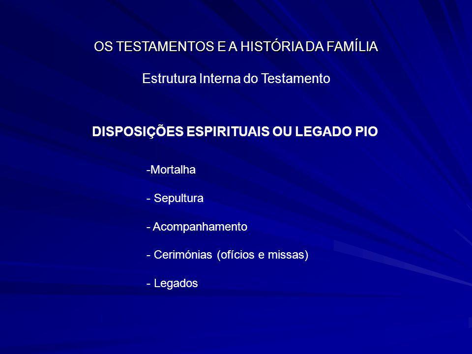 OS TESTAMENTOS E A HISTÓRIA DA FAMÍLIA Estrutura Interna do Testamento DISPOSIÇÕES ESPIRITUAIS OU LEGADO PIO -Mortalha - Sepultura - Acompanhamento -