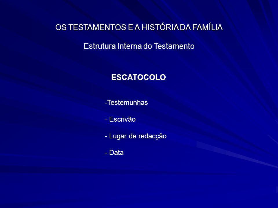OS TESTAMENTOS E A HISTÓRIA DA FAMÍLIA Estrutura Interna do Testamento ESCATOCOLO -Testemunhas - Escrivão - Lugar de redacção - Data