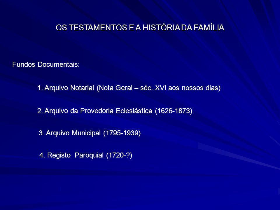OS TESTAMENTOS E A HISTÓRIA DA FAMÍLIA Fundos Documentais: 1. Arquivo Notarial (Nota Geral – séc. XVI aos nossos dias) 2. Arquivo da Provedoria Eclesi