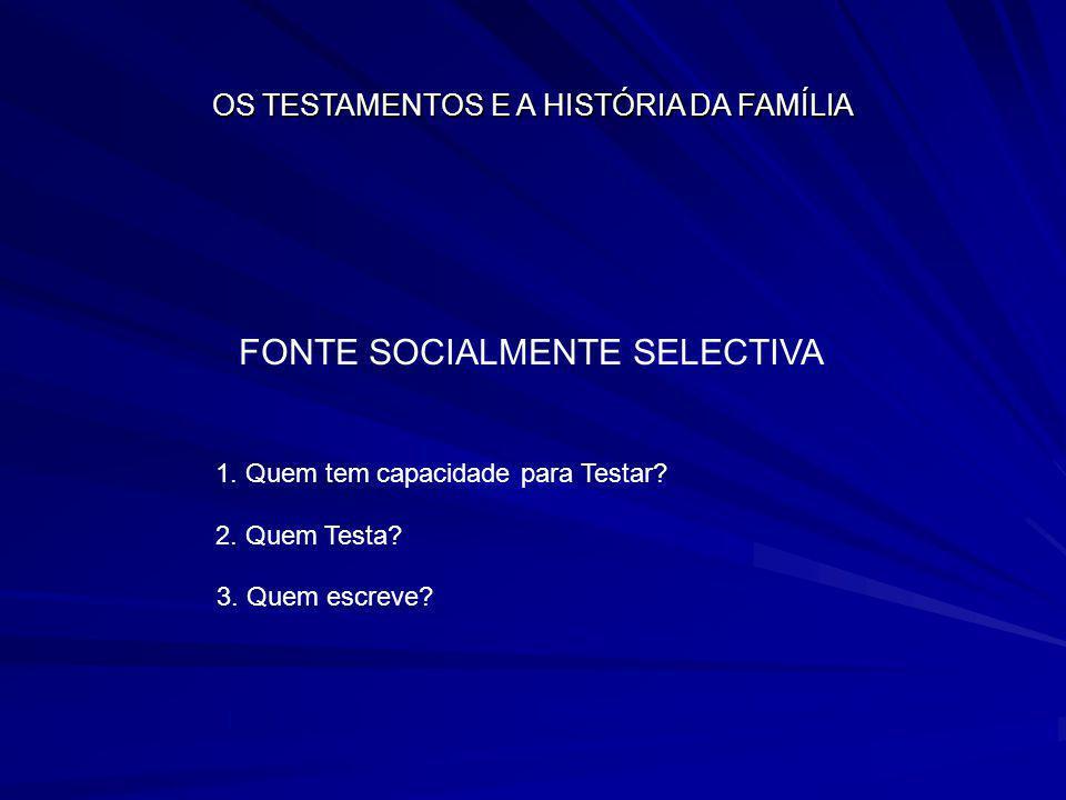 OS TESTAMENTOS E A HISTÓRIA DA FAMÍLIA FONTE SOCIALMENTE SELECTIVA 1. Quem tem capacidade para Testar? 2. Quem Testa? 3. Quem escreve?
