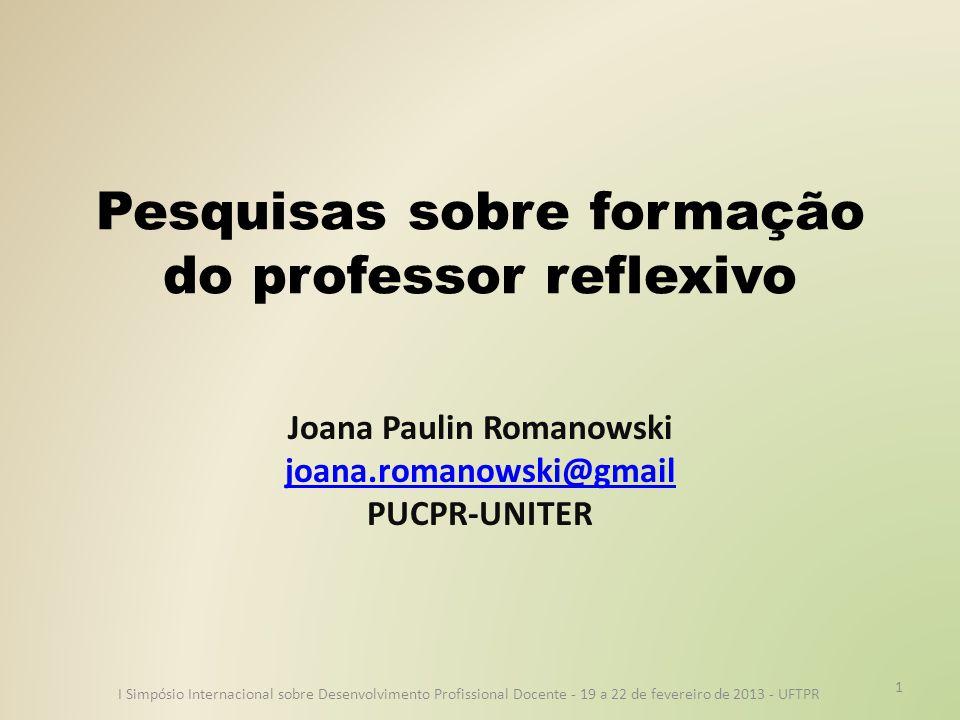 Pesquisas sobre formação do professor reflexivo Joana Paulin Romanowski joana.romanowski@gmail PUCPR-UNITER I Simpósio Internacional sobre Desenvolvimento Profissional Docente - 19 a 22 de fevereiro de 2013 - UFTPR 1