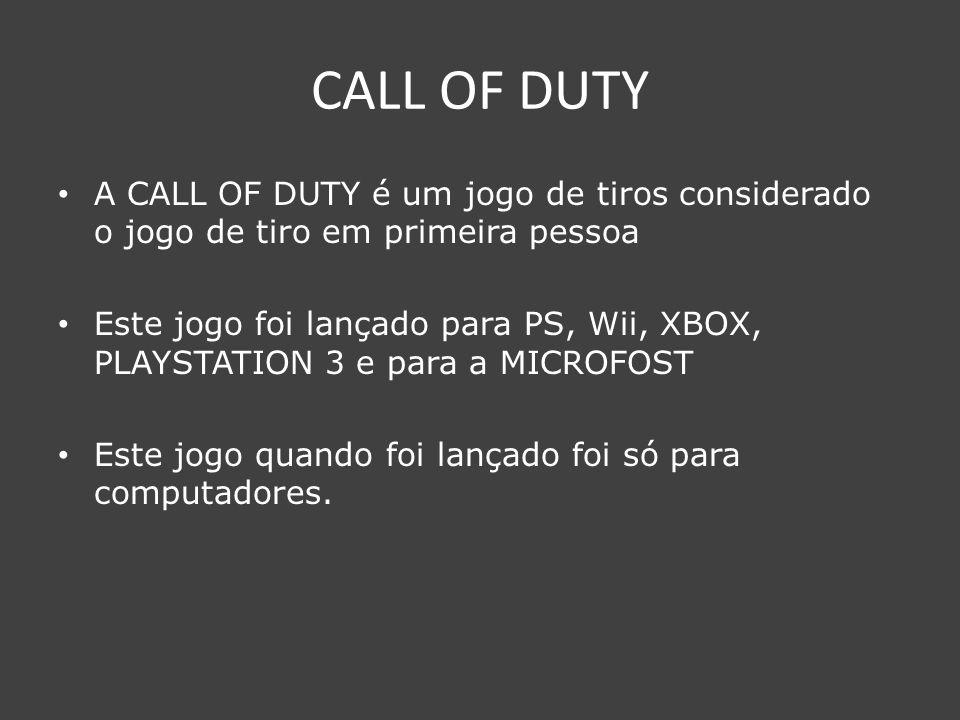 CALL OF DUTY A CALL OF DUTY é um jogo de tiros considerado o jogo de tiro em primeira pessoa Este jogo foi lançado para PS, Wii, XBOX, PLAYSTATION 3 e para a MICROFOST Este jogo quando foi lançado foi só para computadores.