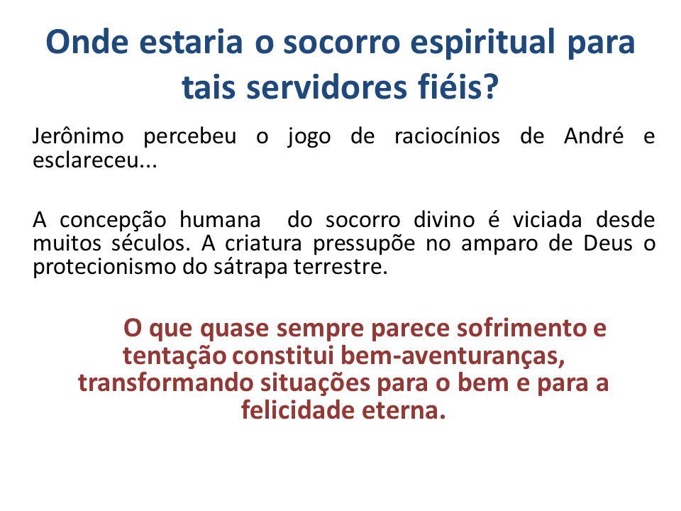 Onde estaria o socorro espiritual para tais servidores fiéis? Jerônimo percebeu o jogo de raciocínios de André e esclareceu... A concepção humana do s