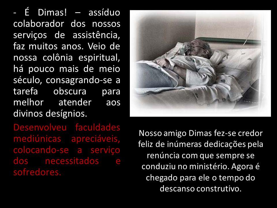 - É Dimas! – assíduo colaborador dos nossos serviços de assistência, faz muitos anos. Veio de nossa colônia espiritual, há pouco mais de meio século,