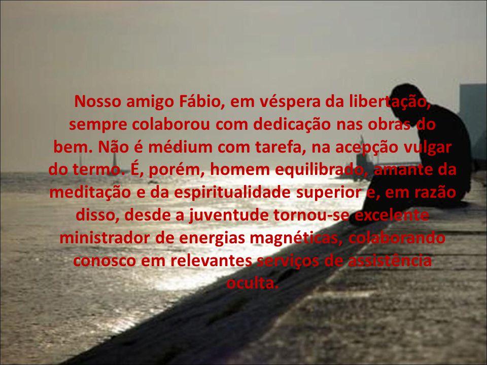 Nosso amigo Fábio, em véspera da libertação, sempre colaborou com dedicação nas obras do bem. Não é médium com tarefa, na acepção vulgar do termo. É,