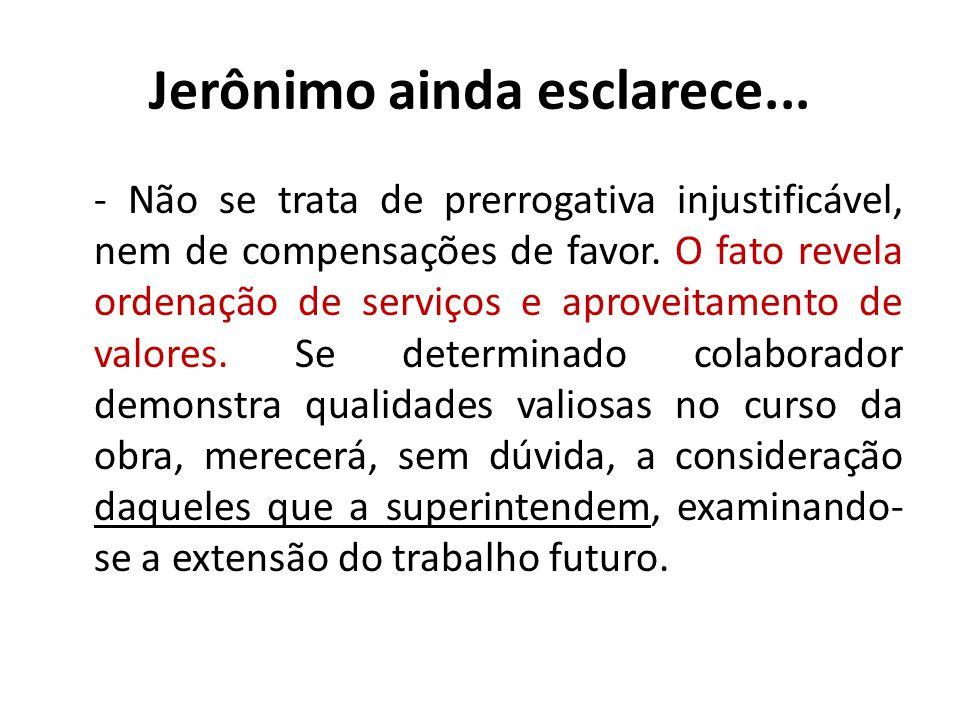 Jerônimo ainda esclarece... - Não se trata de prerrogativa injustificável, nem de compensações de favor. O fato revela ordenação de serviços e aprovei