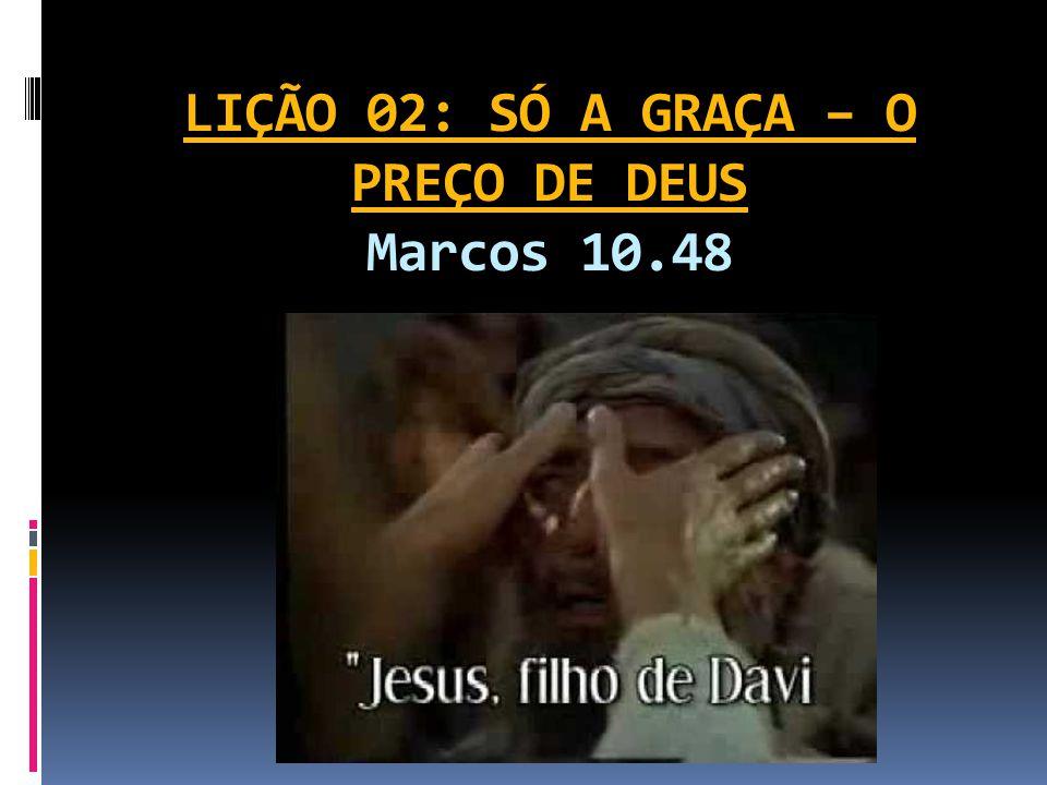 LIÇÃO 02: SÓ A GRAÇA – O PREÇO DE DEUS Marcos 10.48