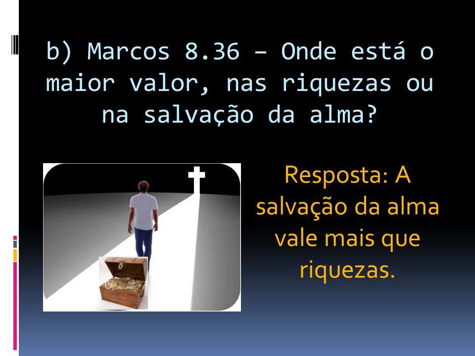 b) Marcos 8.36 – Onde está o maior valor, nas riquezas ou na salvação da alma? Resposta: A salvação da alma vale mais que riquezas.