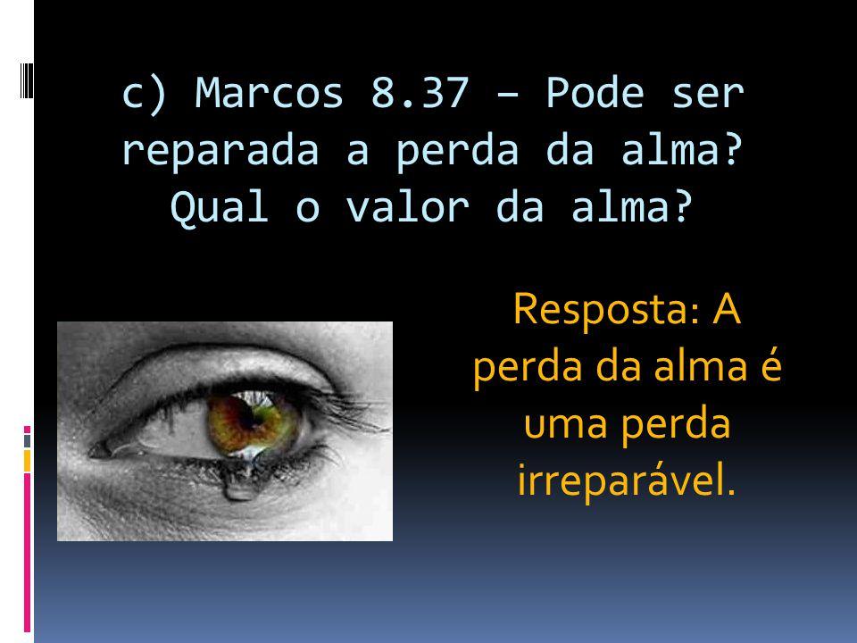c) Marcos 8.37 – Pode ser reparada a perda da alma? Qual o valor da alma? Resposta: A perda da alma é uma perda irreparável.