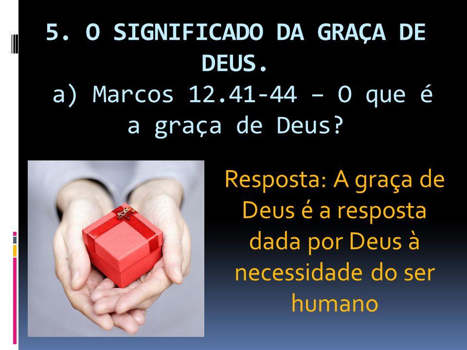 5. O SIGNIFICADO DA GRAÇA DE DEUS. a) Marcos 12.41-44 – O que é a graça de Deus? Resposta: A graça de Deus é a resposta dada por Deus à necessidade do