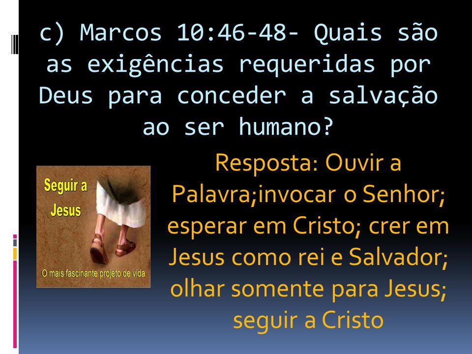 c) Marcos 10:46-48- Quais são as exigências requeridas por Deus para conceder a salvação ao ser humano? Resposta: Ouvir a Palavra;invocar o Senhor; es