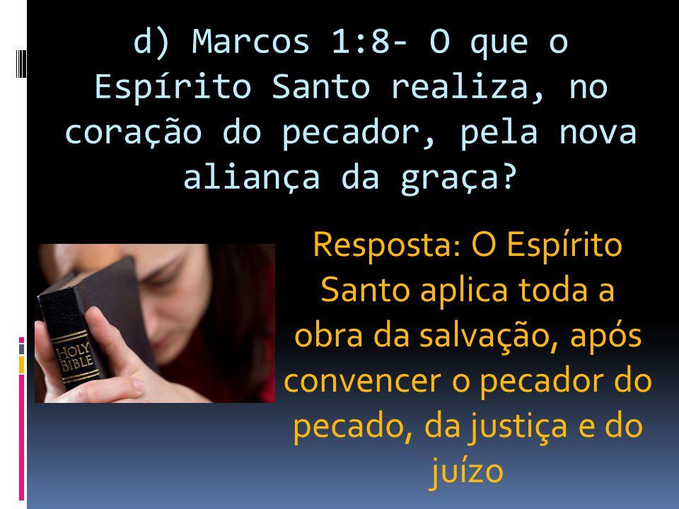 d) Marcos 1:8- O que o Espírito Santo realiza, no coração do pecador, pela nova aliança da graça? Resposta: O Espírito Santo aplica toda a obra da sal
