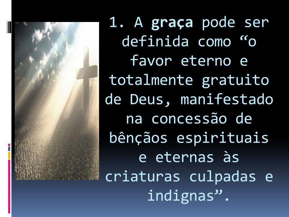 """1. A graça pode ser definida como """"o favor eterno e totalmente gratuito de Deus, manifestado na concessão de bênçãos espirituais e eternas às criatura"""