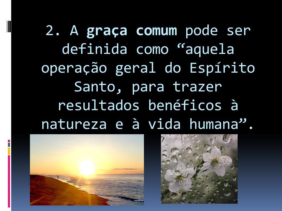 """2. A graça comum pode ser definida como """"aquela operação geral do Espírito Santo, para trazer resultados benéficos à natureza e à vida humana""""."""