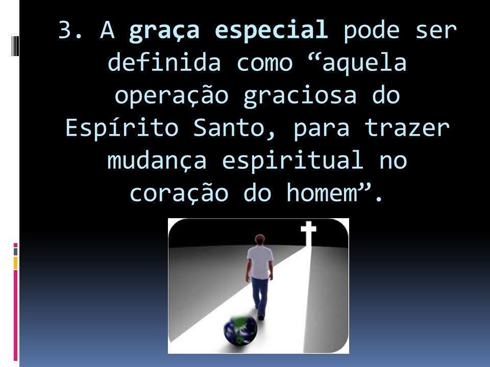 """3. A graça especial pode ser definida como """"aquela operação graciosa do Espírito Santo, para trazer mudança espiritual no coração do homem""""."""