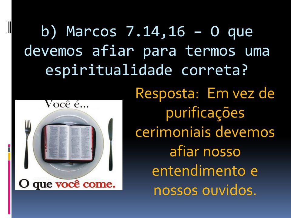 b) Marcos 7.14,16 – O que devemos afiar para termos uma espiritualidade correta? Resposta: Em vez de purificações cerimoniais devemos afiar nosso ente