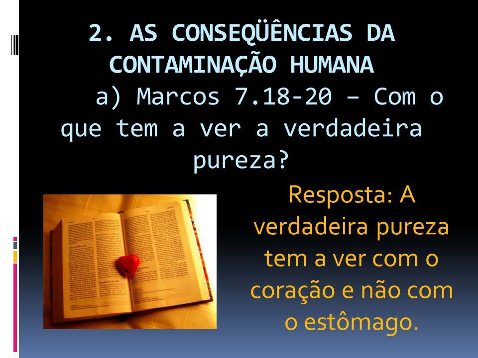 2. AS CONSEQÜÊNCIAS DA CONTAMINAÇÃO HUMANA a) Marcos 7.18-20 – Com o que tem a ver a verdadeira pureza? Resposta: A verdadeira pureza tem a ver com o