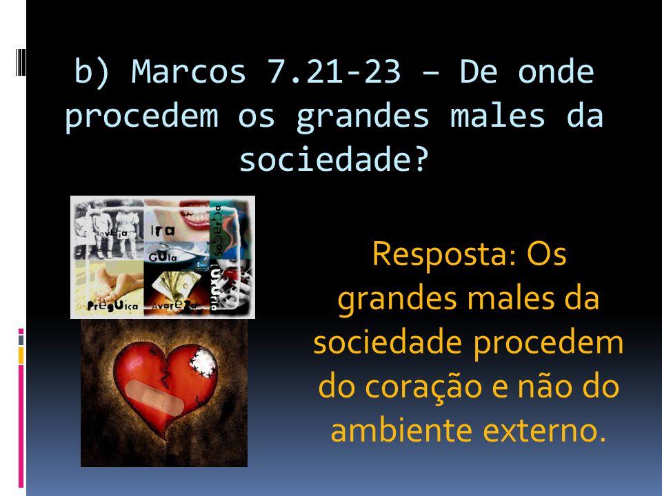 b) Marcos 7.21-23 – De onde procedem os grandes males da sociedade? Resposta: Os grandes males da sociedade procedem do coração e não do ambiente exte