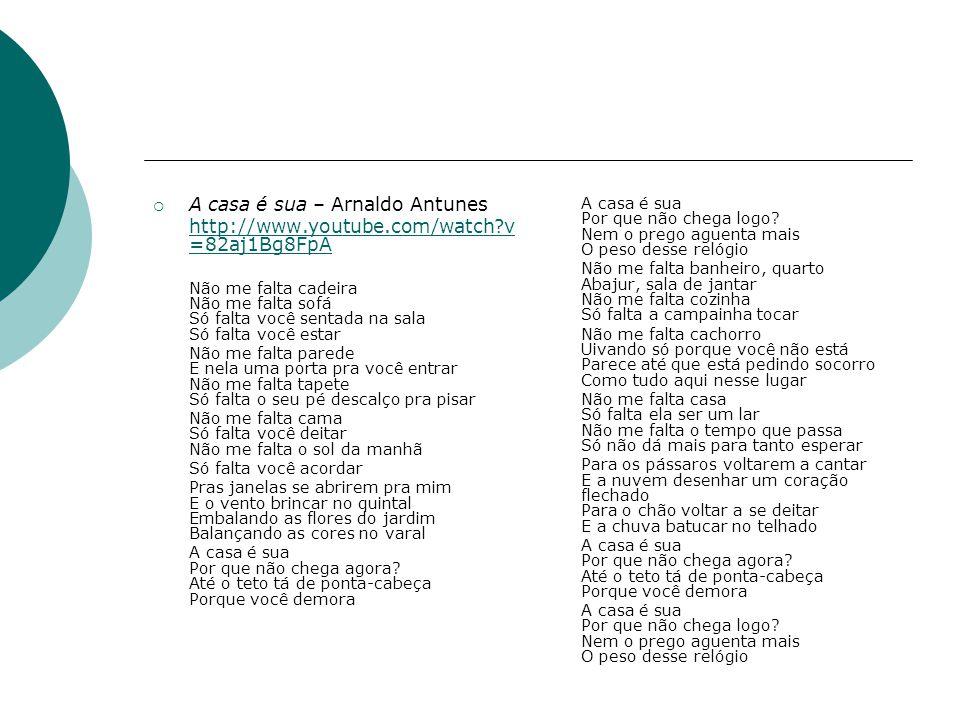  A casa é sua – Arnaldo Antunes http://www.youtube.com/watch?v =82aj1Bg8FpA Não me falta cadeira Não me falta sofá Só falta você sentada na sala Só falta você estar Não me falta parede E nela uma porta pra você entrar Não me falta tapete Só falta o seu pé descalço pra pisar Não me falta cama Só falta você deitar Não me falta o sol da manhã Só falta você acordar Pras janelas se abrirem pra mim E o vento brincar no quintal Embalando as flores do jardim Balançando as cores no varal A casa é sua Por que não chega agora.
