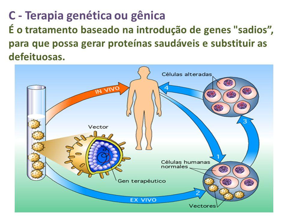 C - Terapia genética ou gênica É o tratamento baseado na introdução de genes