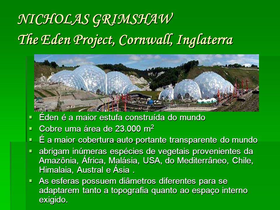 NICHOLAS GRIMSHAW The Eden Project, Cornwall, Inglaterra  Éden é a maior estufa construída do mundo  Cobre uma área de 23.000 m 2  É a maior cobert