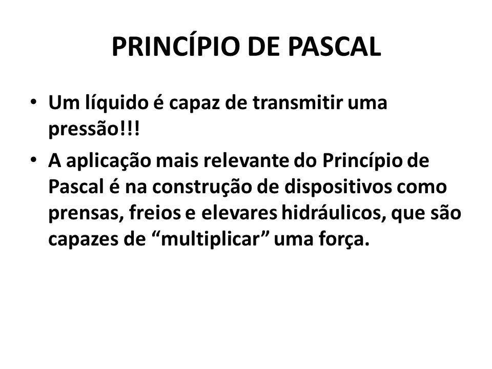 PRINCÍPIO DE PASCAL Um líquido é capaz de transmitir uma pressão!!! A aplicação mais relevante do Princípio de Pascal é na construção de dispositivos