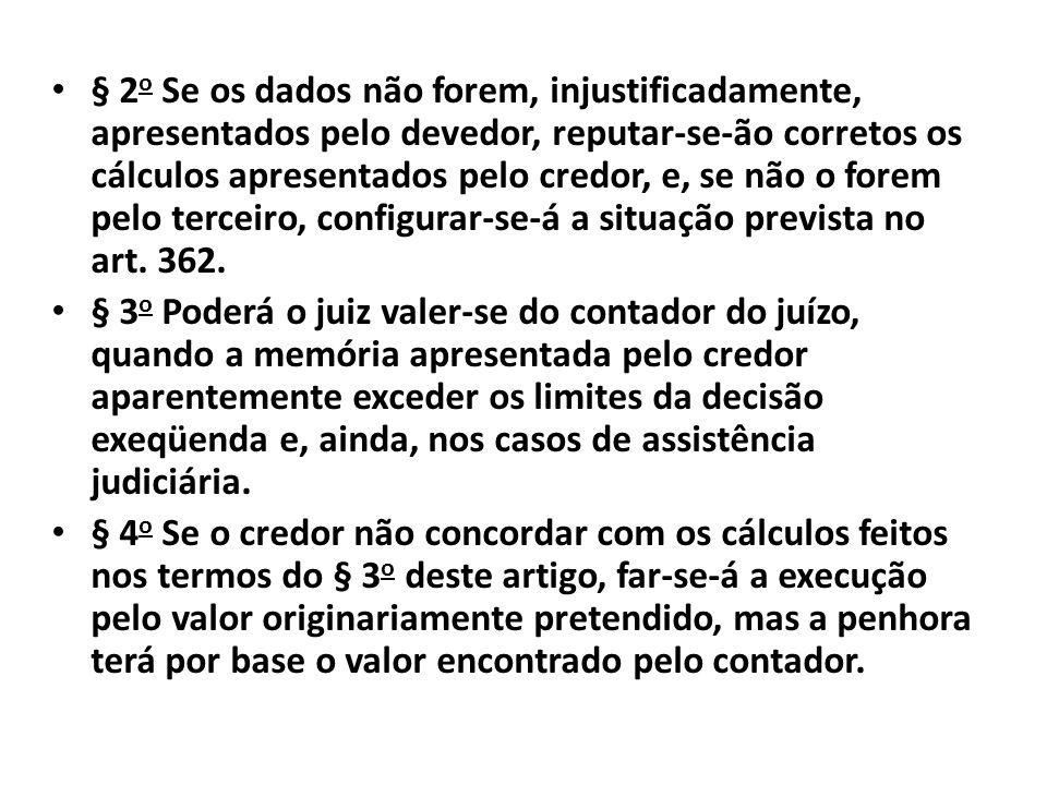 § 2 o Se os dados não forem, injustificadamente, apresentados pelo devedor, reputar-se-ão corretos os cálculos apresentados pelo credor, e, se não o forem pelo terceiro, configurar-se-á a situação prevista no art.