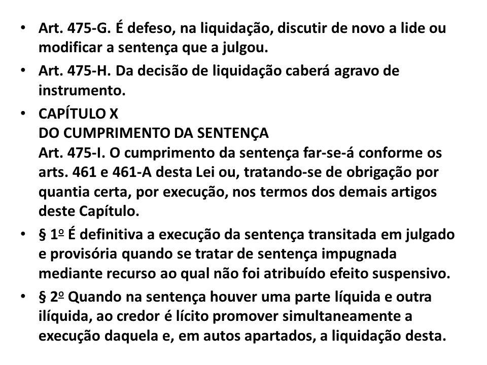 Art. 475-G. É defeso, na liquidação, discutir de novo a lide ou modificar a sentença que a julgou. Art. 475-H. Da decisão de liquidação caberá agravo