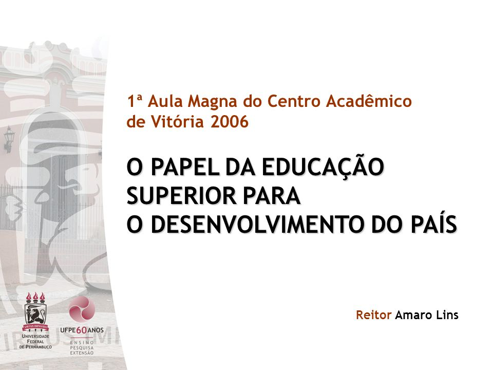 1ª Aula Magna do Centro Acadêmico de Vitória 2006 O PAPEL DA EDUCAÇÃO SUPERIOR PARA O DESENVOLVIMENTO DO PAÍS Reitor Amaro Lins