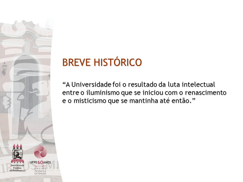 BREVE HISTÓRICO A Universidade foi o resultado da luta intelectual entre o iluminismo que se iniciou com o renascimento e o misticismo que se mantinha até então.