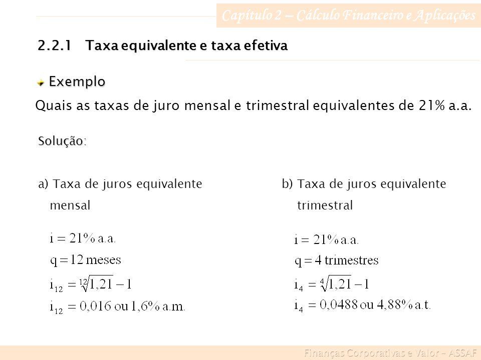 Capítulo 2 – Cálculo Financeiro e Aplicações Exemplo Exemplo Quais as taxas de juro mensal e trimestral equivalentes de 21% a.a.