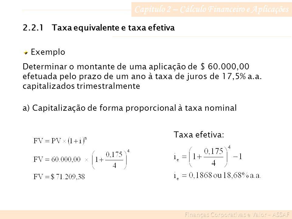 Capítulo 2 – Cálculo Financeiro e Aplicações 2.2.1Taxa equivalente e taxa efetiva Exemplo Determinar o montante de uma aplicação de $ 60.000,00 efetuada pelo prazo de um ano à taxa de juros de 17,5% a.a.