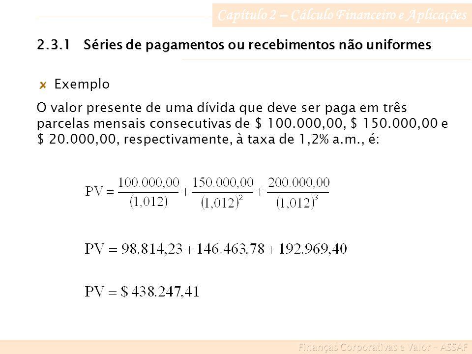 Capítulo 2 – Cálculo Financeiro e Aplicações Exemplo O valor presente de uma dívida que deve ser paga em três parcelas mensais consecutivas de $ 100.000,00, $ 150.000,00 e $ 20.000,00, respectivamente, à taxa de 1,2% a.m., é: 2.3.1Séries de pagamentos ou recebimentos não uniformes
