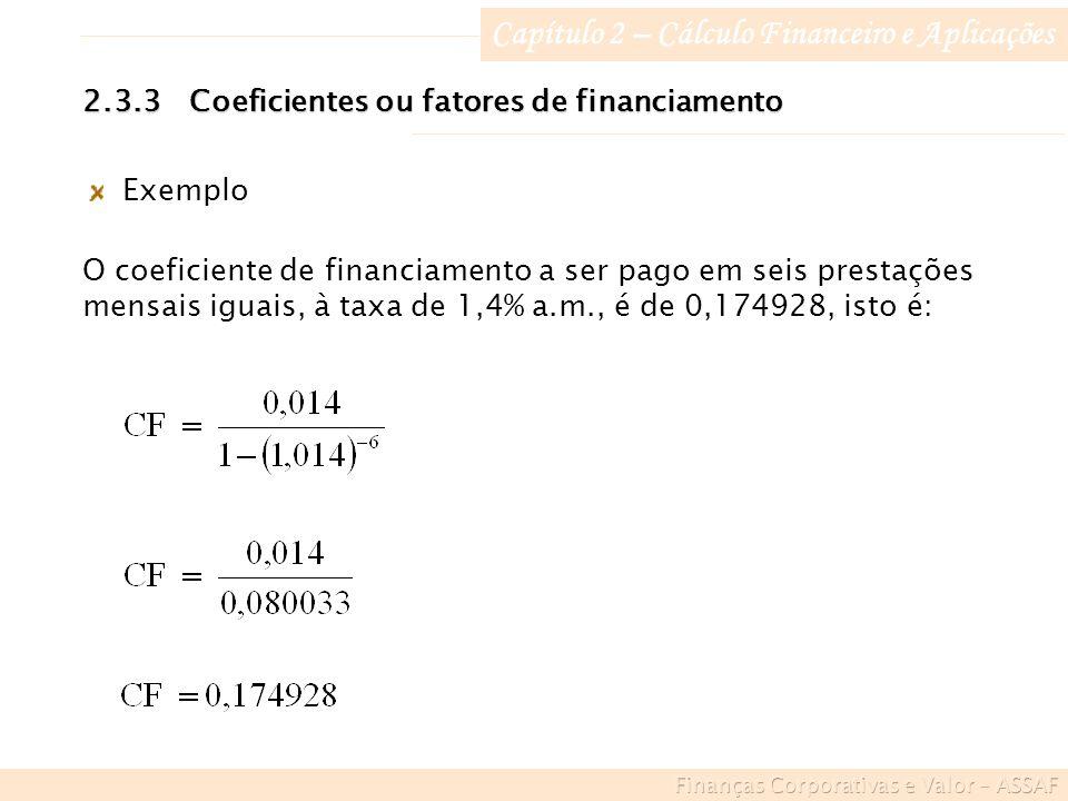 Capítulo 2 – Cálculo Financeiro e Aplicações Exemplo O coeficiente de financiamento a ser pago em seis prestações mensais iguais, à taxa de 1,4% a.m., é de 0,174928, isto é: 2.3.3Coeficientes ou fatores de financiamento