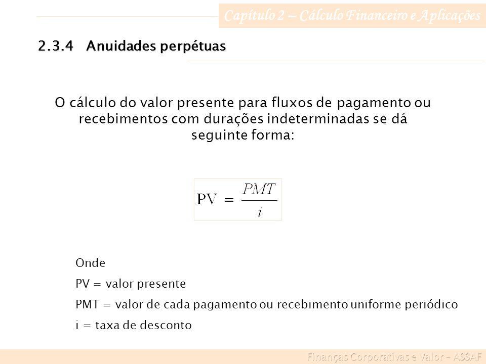 Capítulo 2 – Cálculo Financeiro e Aplicações 2.3.4Anuidades perpétuas O cálculo do valor presente para fluxos de pagamento ou recebimentos com durações indeterminadas se dá seguinte forma: Onde PV = valor presente PMT = valor de cada pagamento ou recebimento uniforme periódico i = taxa de desconto