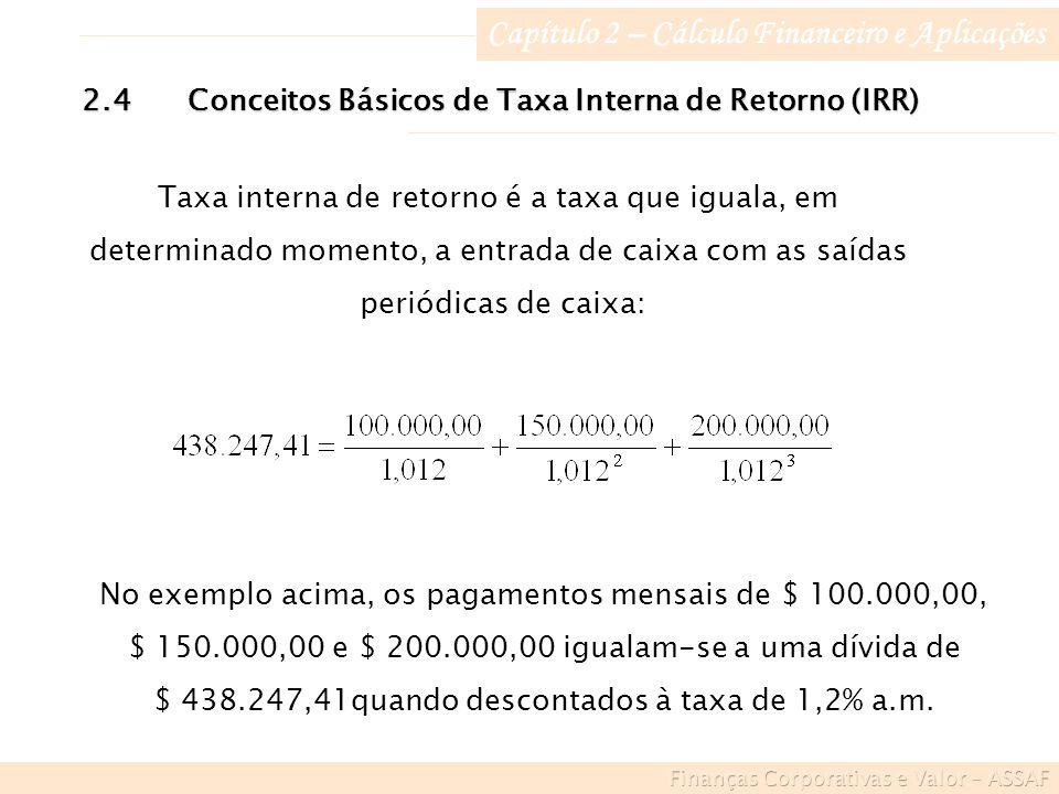 Capítulo 2 – Cálculo Financeiro e Aplicações 2.4Conceitos Básicos de Taxa Interna de Retorno (IRR) Taxa interna de retorno é a taxa que iguala, em determinado momento, a entrada de caixa com as saídas periódicas de caixa: No exemplo acima, os pagamentos mensais de $ 100.000,00, $ 150.000,00 e $ 200.000,00 igualam-se a uma dívida de $ 438.247,41quando descontados à taxa de 1,2% a.m.