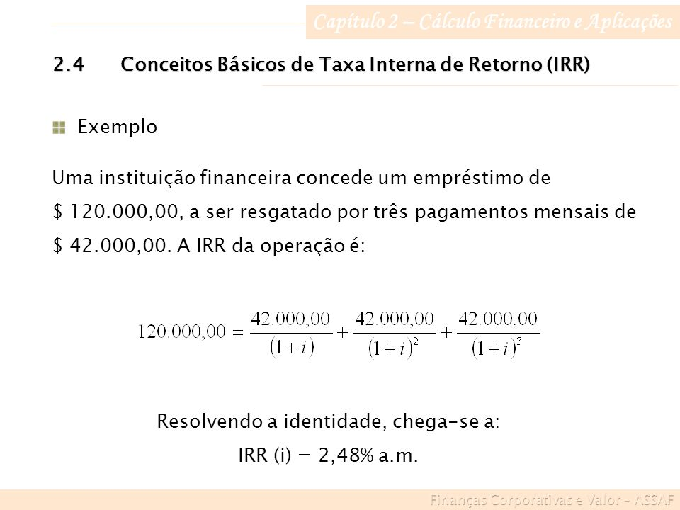 Capítulo 2 – Cálculo Financeiro e Aplicações 2.4Conceitos Básicos de Taxa Interna de Retorno (IRR) Exemplo Uma instituição financeira concede um empréstimo de $ 120.000,00, a ser resgatado por três pagamentos mensais de $ 42.000,00.
