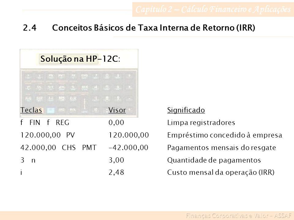 Capítulo 2 – Cálculo Financeiro e Aplicações 2.4Conceitos Básicos de Taxa Interna de Retorno (IRR) Solução na HP-12C: TeclasVisorSignificado f FIN f REG0,00Limpa registradores 120.000,00 PV120.000,00Empréstimo concedido à empresa 42.000,00 CHS PMT-42.000,00Pagamentos mensais do resgate 3 n3,00Quantidade de pagamentos i2,48Custo mensal da operação (IRR)