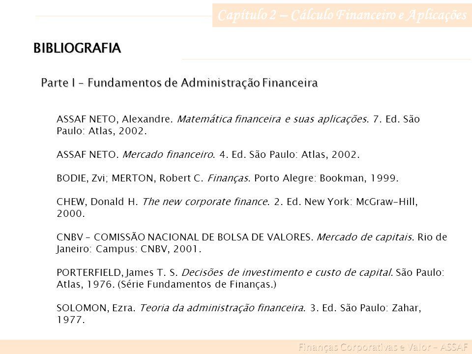 Capítulo 2 – Cálculo Financeiro e Aplicações BIBLIOGRAFIA Parte I – Fundamentos de Administração Financeira ASSAF NETO, Alexandre.