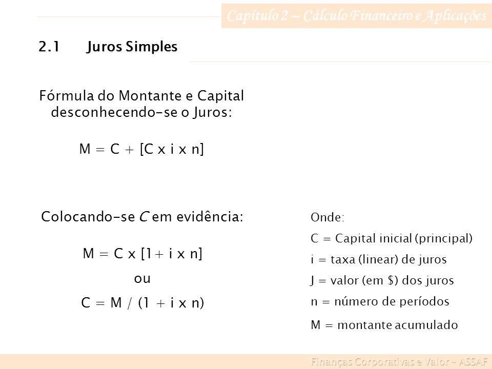 Capítulo 2 – Cálculo Financeiro e Aplicações Onde: C = Capital inicial (principal) i = taxa (linear) de juros J = valor (em $) dos juros n = número de períodos M = montante acumulado Fórmula do Montante e Capital desconhecendo-se o Juros: M = C + [C x i x n] 2.1Juros Simples Colocando-se C em evidência: M = C x [1+ i x n] ou C = M / (1 + i x n)