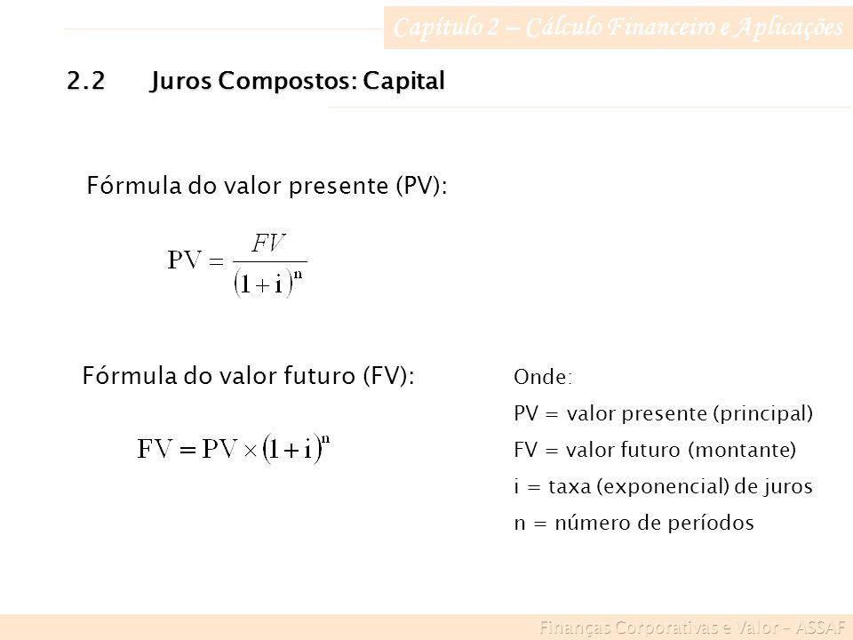 Capítulo 2 – Cálculo Financeiro e Aplicações Fórmula do valor presente (PV): Onde: PV = valor presente (principal) FV = valor futuro (montante) i = taxa (exponencial) de juros n = número de períodos 2.2Juros Compostos: Capital Fórmula do valor futuro (FV):